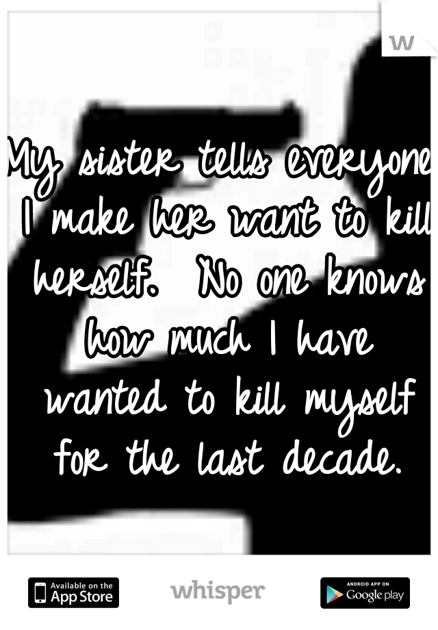 My sister tells everyone I make her want to kill herself.  No one knows how much I have wanted to kill myself for the last decade.