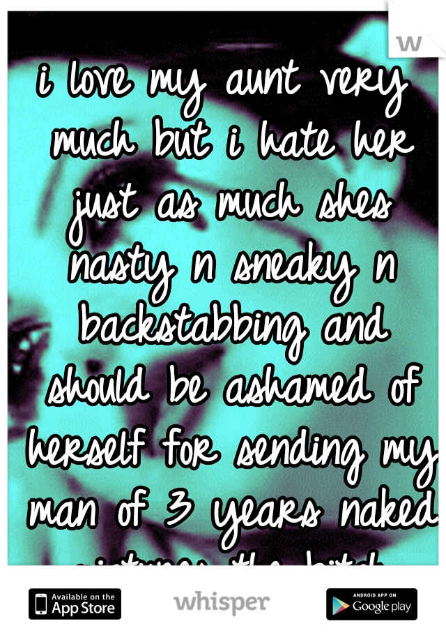 i love my aunt very much but i hate her just as much shes nasty n sneaky n backstabbing and should be ashamed of herself for sending my man of 3 years naked pictures the bitch
