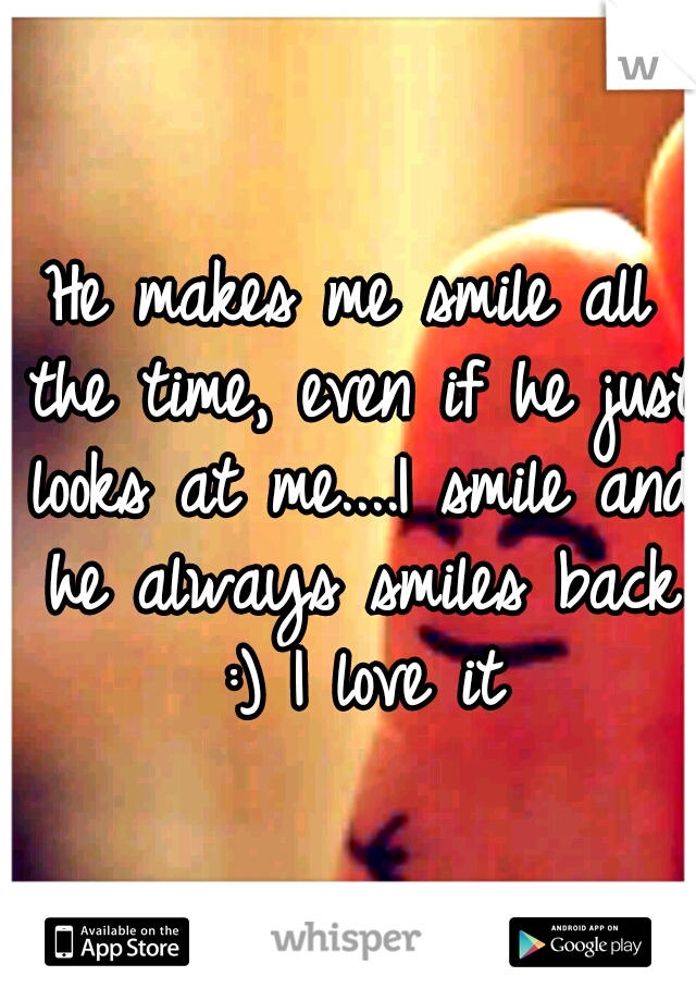 He makes me smile all the time, even if he just looks at me....I smile and he always smiles back :) I love it