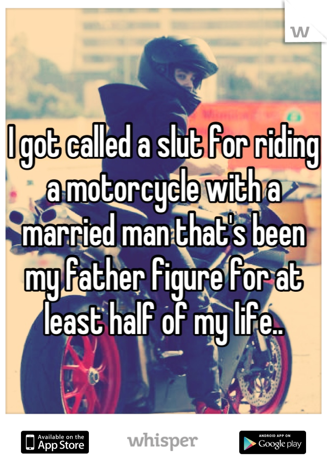 I got called a slut for riding a motorcycle with a married man that's been my father figure for at least half of my life..
