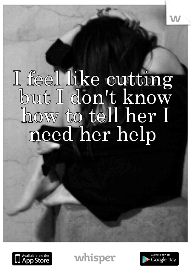 I feel like cutting but I don't know how to tell her I need her help