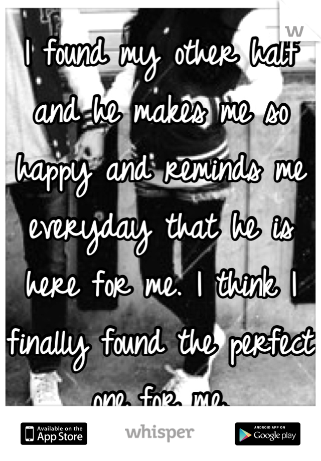 I found my other half and he makes me so happy and reminds me everyday that he is here for me. I think I finally found the perfect one for me.