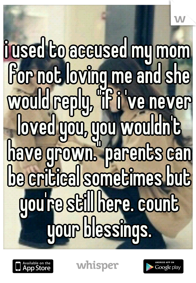 "i used to accused my mom for not loving me and she would reply, ""if i 've never loved you, you wouldn't have grown."" parents can be critical sometimes but you're still here. count your blessings."