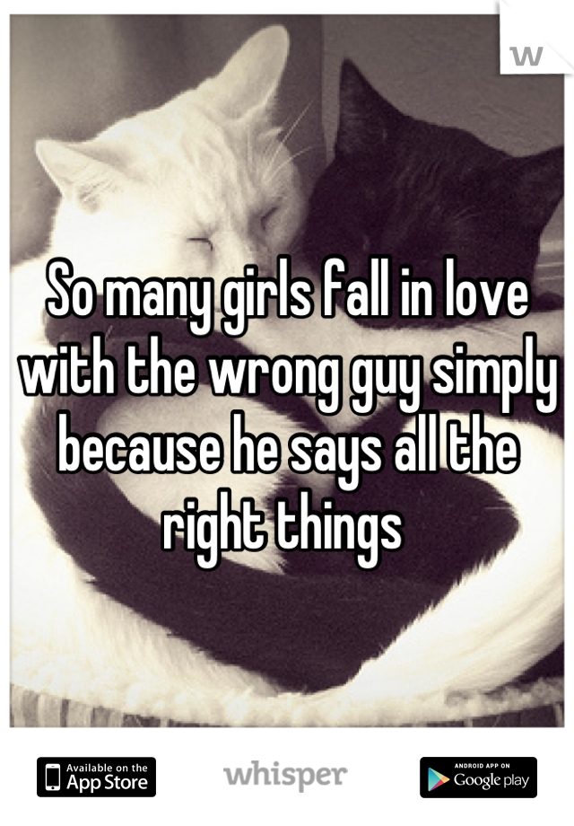 So many girls fall in love with the wrong guy simply because he says all the right things