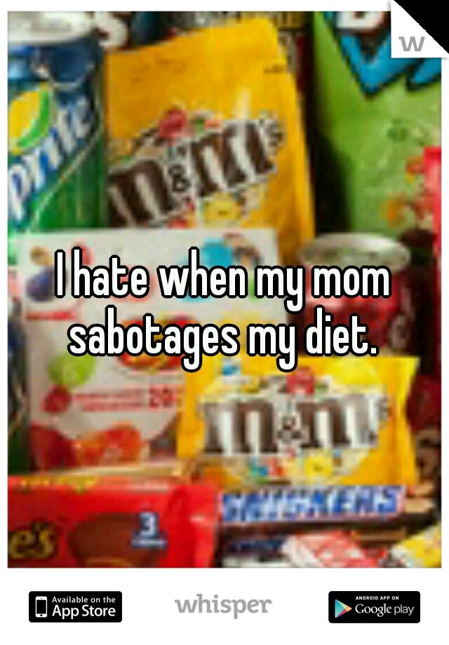 I hate when my mom sabotages my diet.