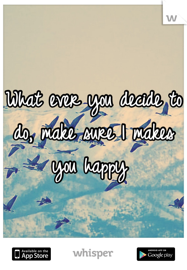 What ever you decide to do, make sure I makes you happy