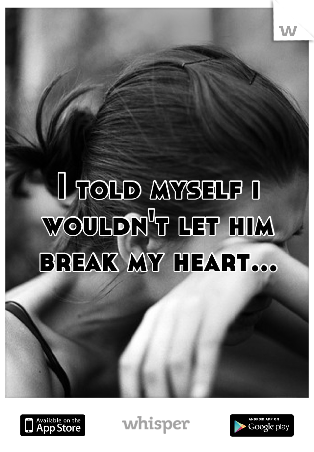I told myself i wouldn't let him break my heart...