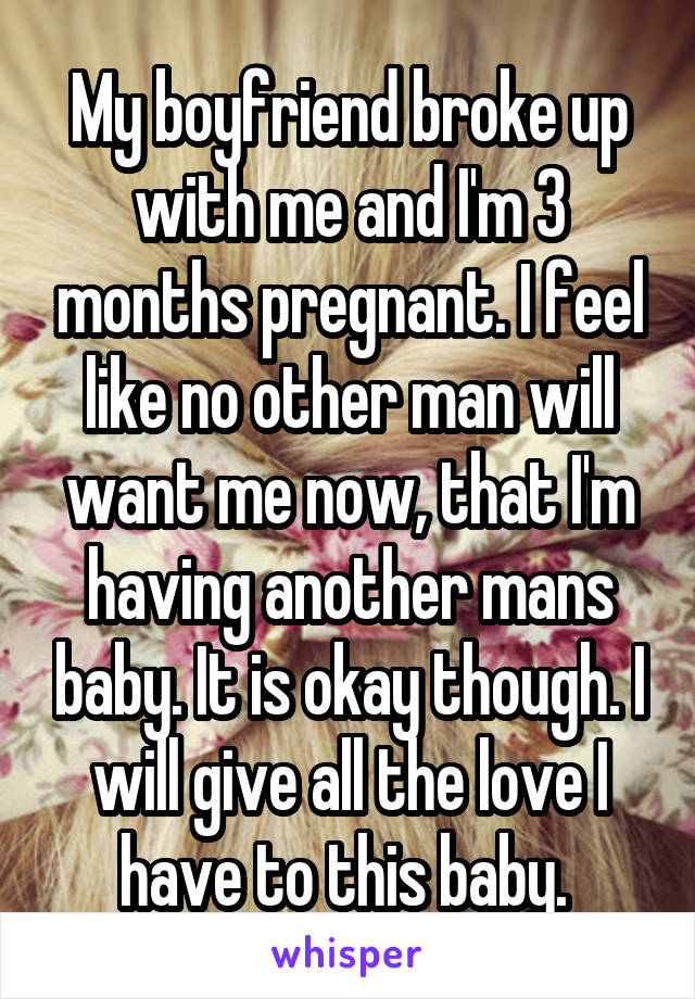 My boyfriend broke up with me and I'm 3 months pregnant. I feel like no other man will want me now, that I'm having another mans baby. It is okay though. I will give all the love I have to this baby.