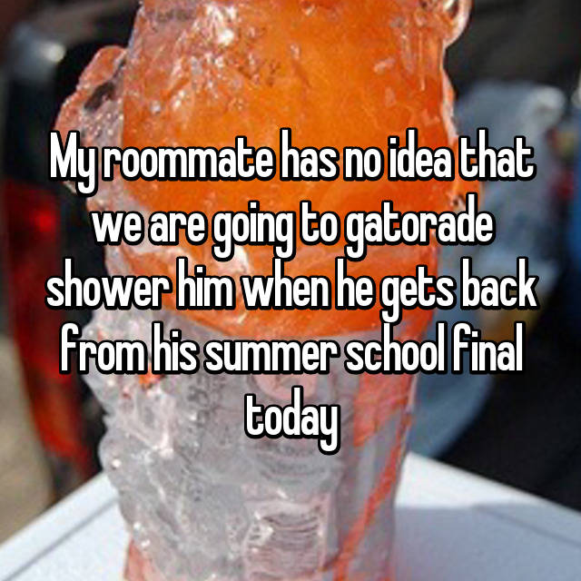 My roommate has no idea that we are going to gatorade shower him when he gets back from his summer school final today