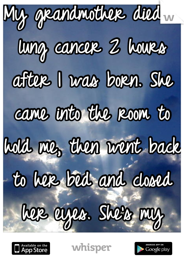 My grandmother died of lung cancer 2 hours after I was born