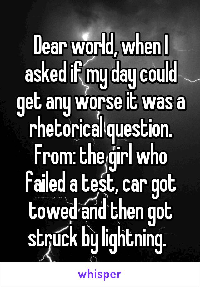 Dear world, when I asked if my day could get any worse it was a rhetorical question. From: the girl who failed a test, car got towed and then got struck by lightning.
