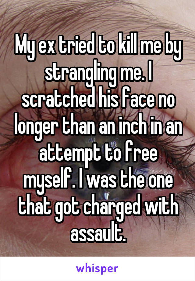 My ex tried to kill me by strangling me. I scratched his face no longer than an inch in an attempt to free myself. I was the one that got charged with assault.