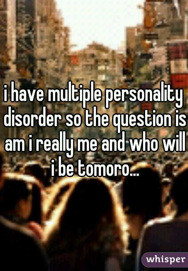 i have multiple personality disorder so the question is am i really me and who will i be tomoro...
