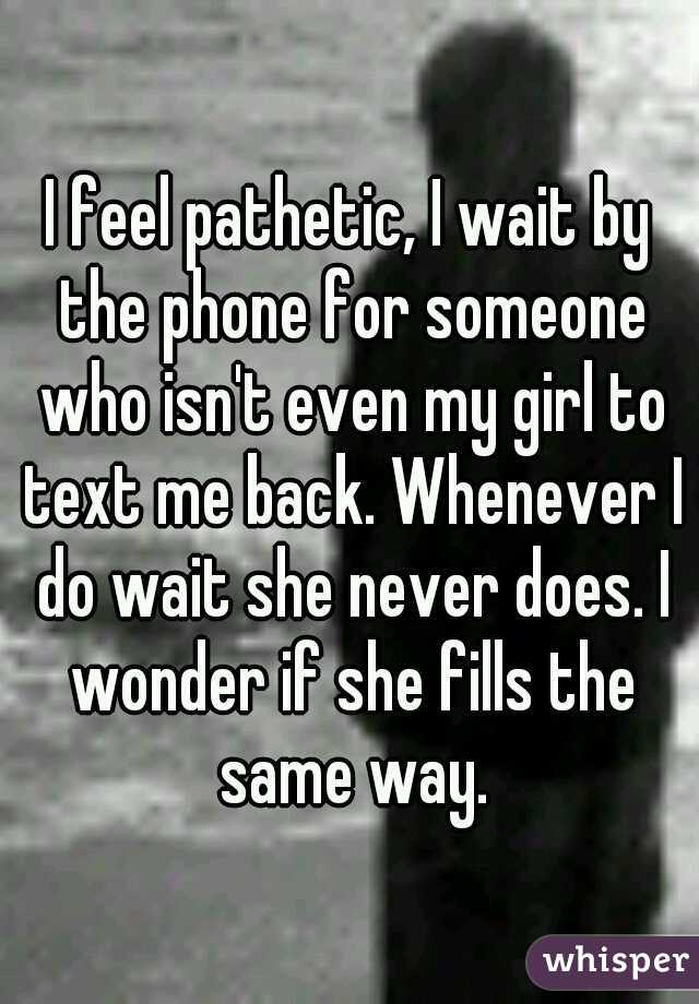I feel pathetic, I wait by the phone for someone who isn't even my girl to text me back. Whenever I do wait she never does. I wonder if she fills the same way.
