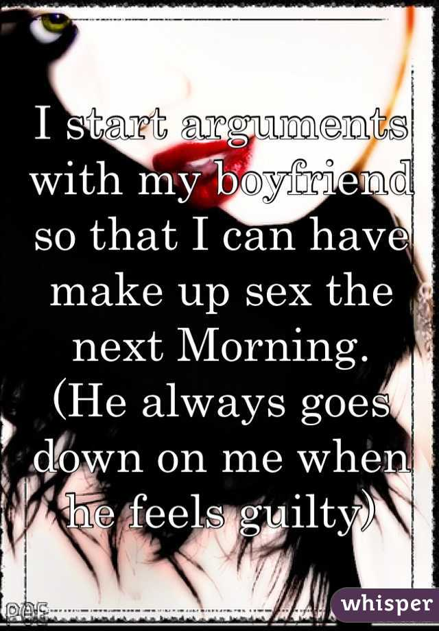 I start arguments with my boyfriend so that I can have make up sex the next Morning.  (He always goes down on me when he feels guilty)