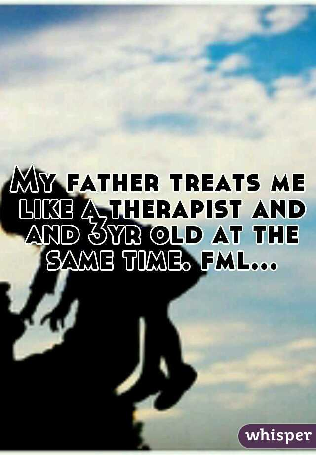 My father treats me like a therapist and and 3yr old at the same time. fml...