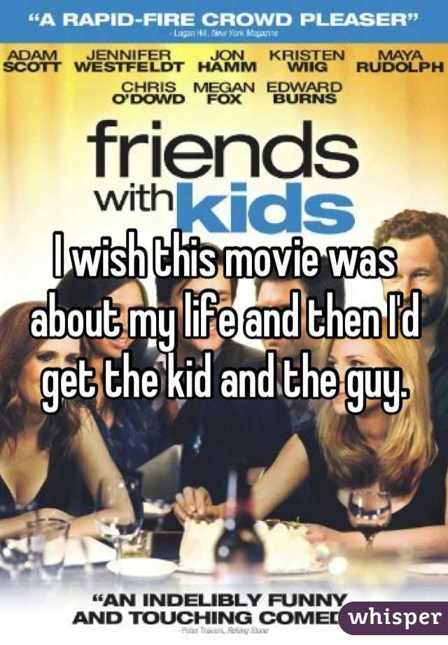 I wish this movie was about my life and then I'd get the kid and the guy.
