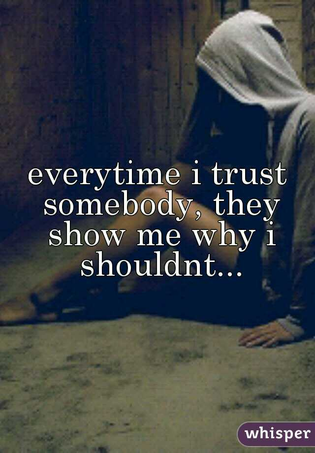 everytime i trust somebody, they show me why i shouldnt...