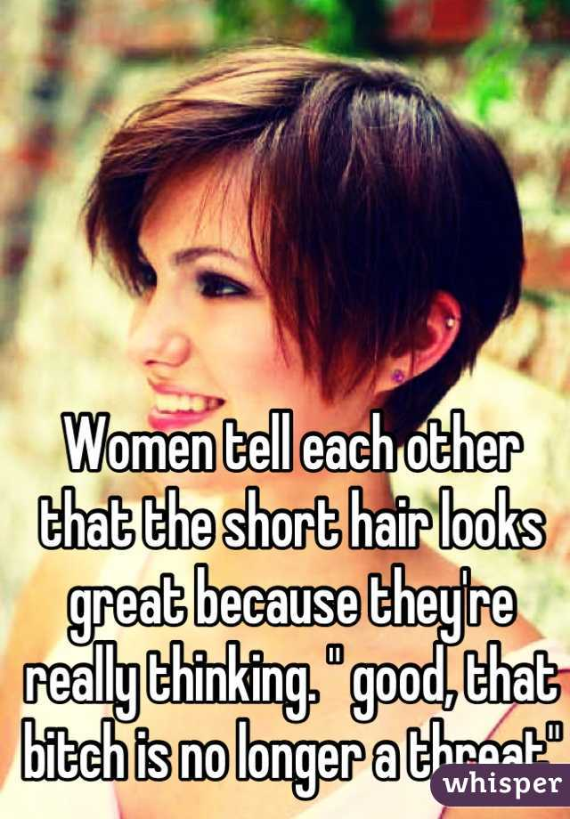 """Women tell each other that the short hair looks great because they're really thinking. """" good, that bitch is no longer a threat"""""""