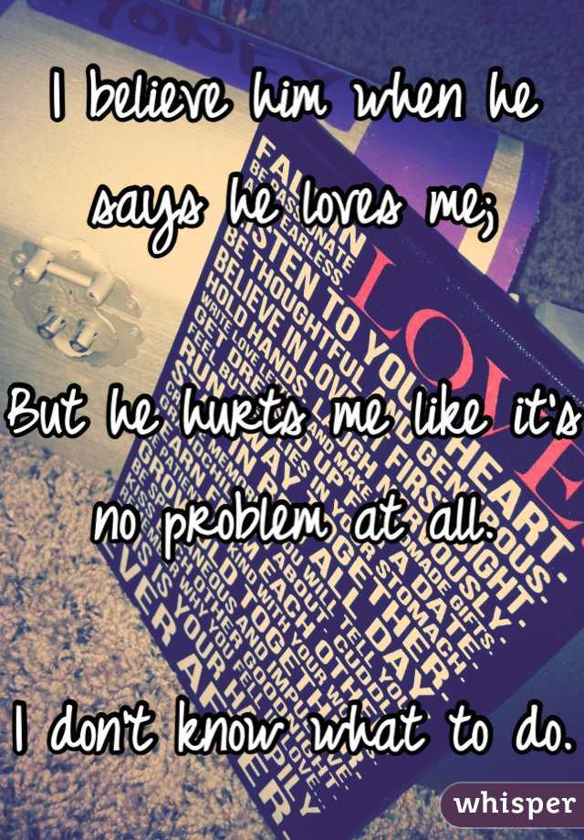I believe him when he says he loves me;  But he hurts me like it's no problem at all.  I don't know what to do.