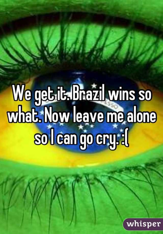 We get it. Brazil wins so what. Now leave me alone so I can go cry. :(