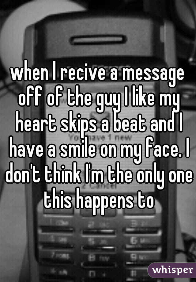 when I recive a message off of the guy I like my heart skips a beat and I have a smile on my face. I don't think I'm the only one this happens to