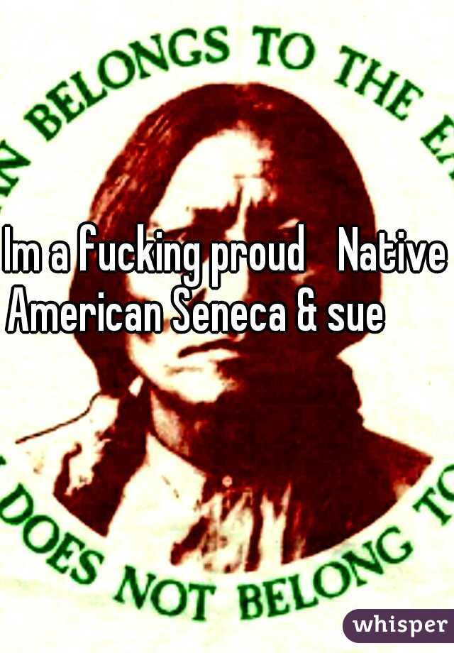 Im a fucking proud  Native American Seneca & sue
