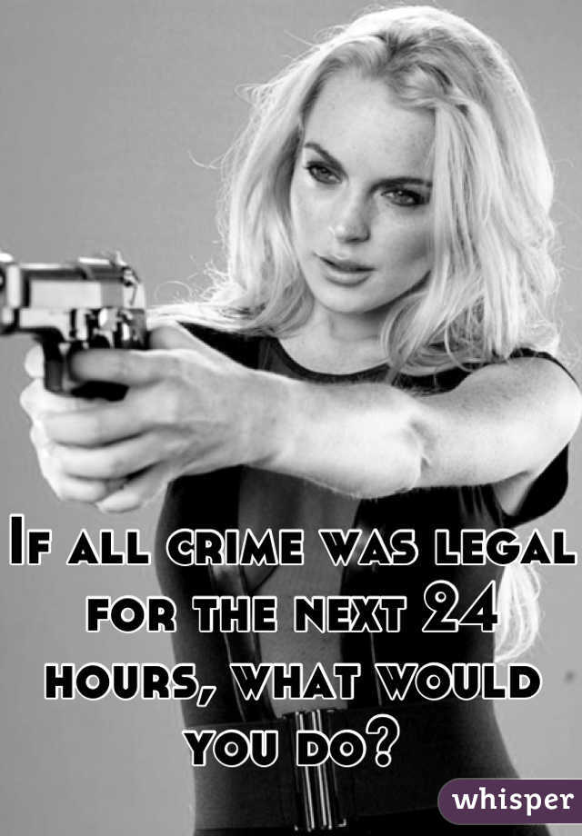 If all crime was legal for the next 24 hours, what would you do?