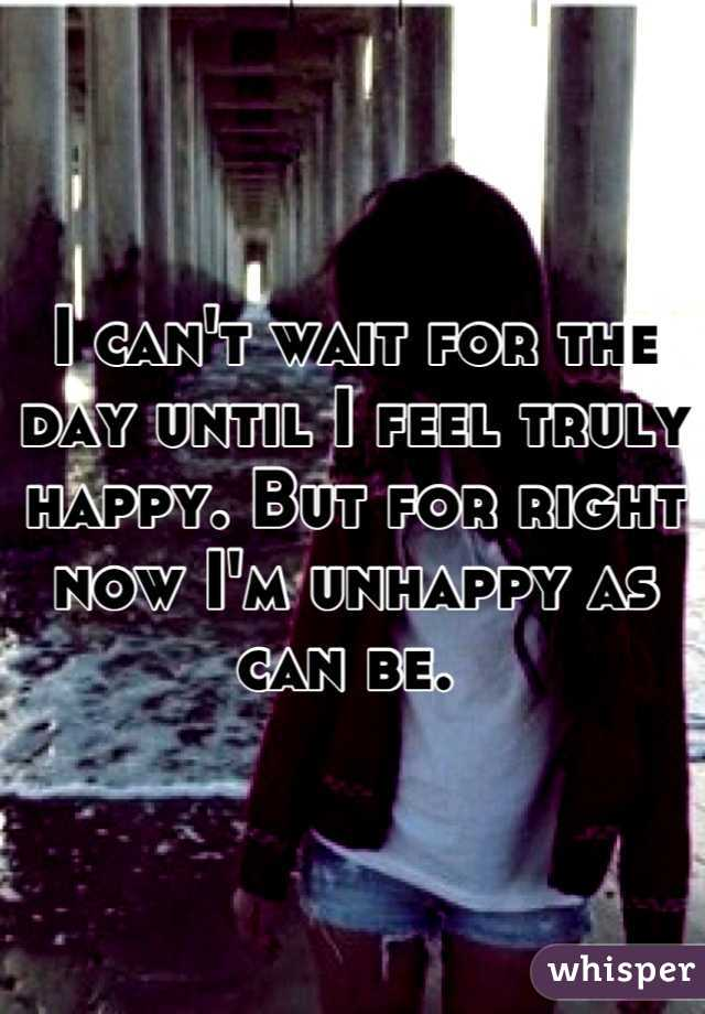 I can't wait for the day until I feel truly happy. But for right now I'm unhappy as can be.