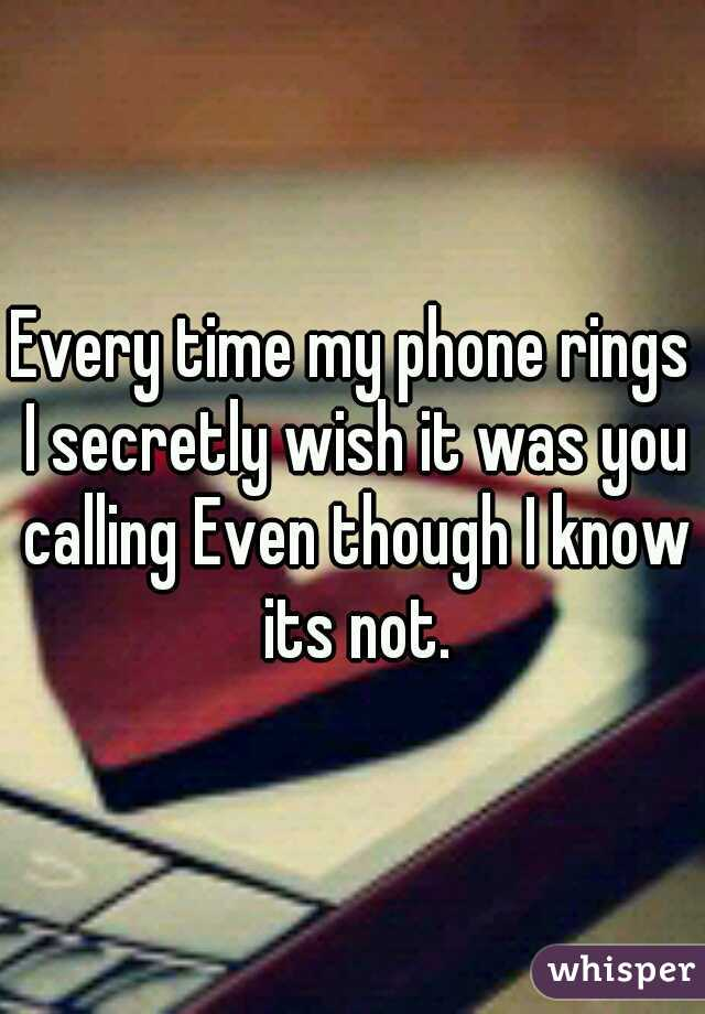 Every time my phone rings I secretly wish it was you calling Even though I know its not.