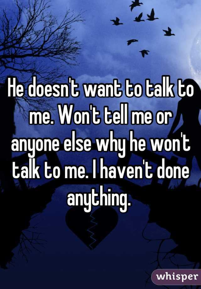 He doesn't want to talk to me. Won't tell me or anyone else why he won't talk to me. I haven't done anything.