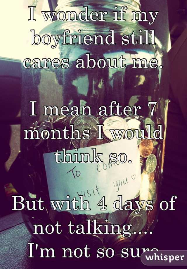 I wonder if my boyfriend still cares about me.   I mean after 7 months I would think so.   But with 4 days of not talking.... I'm not so sure