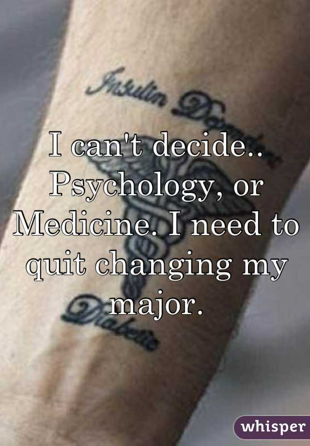 I can't decide.. Psychology, or Medicine. I need to quit changing my major.