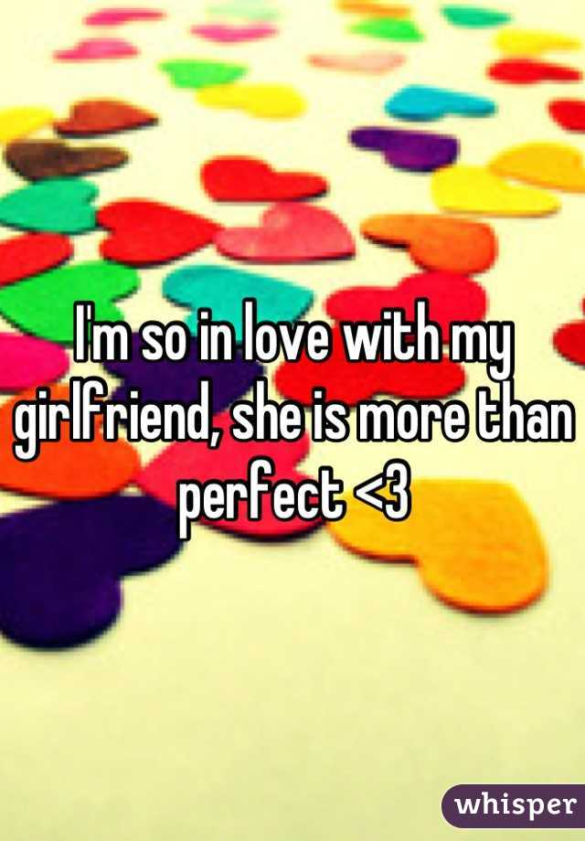 I'm so in love with my girlfriend, she is more than perfect <3