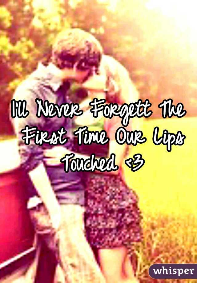 I'll Never Forgett The First Time Our Lips Touched <3