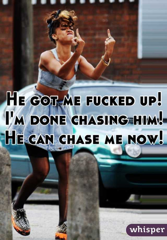 He got me fucked up! I'm done chasing him! He can chase me now!