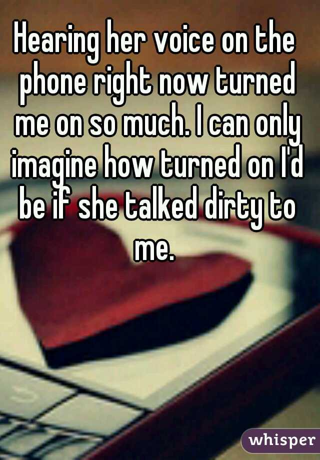 Hearing her voice on the phone right now turned me on so much. I can only imagine how turned on I'd be if she talked dirty to me.