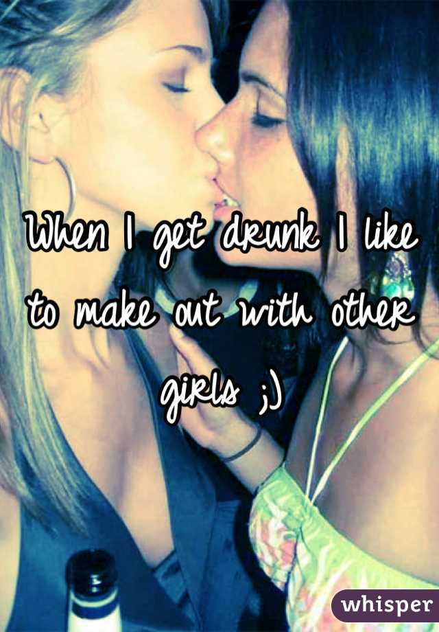When I get drunk I like to make out with other girls ;)