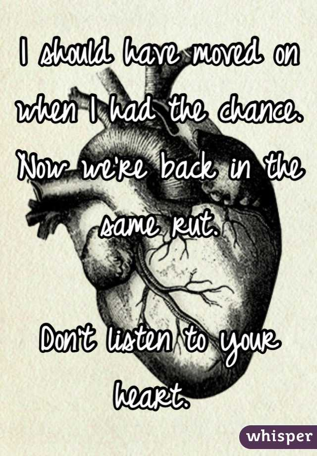 I should have moved on when I had the chance. Now we're back in the same rut.   Don't listen to your heart.