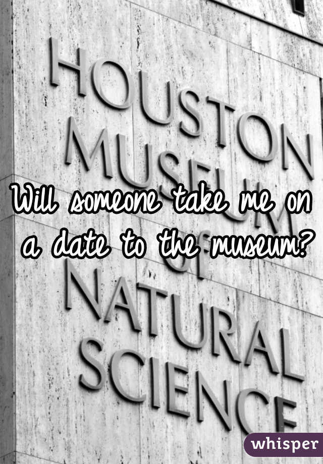 Will someone take me on a date to the museum?