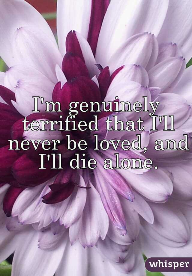 I'm genuinely terrified that I'll never be loved, and I'll die alone.