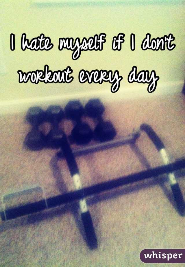 I hate myself if I don't workout every day