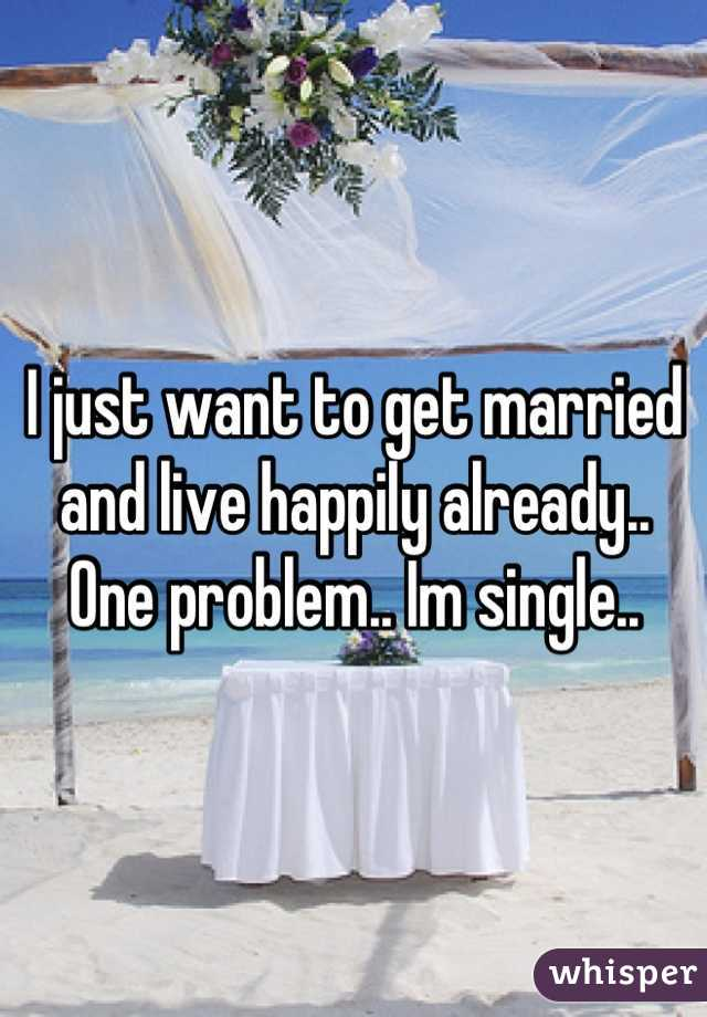 I just want to get married and live happily already.. One problem.. Im single..
