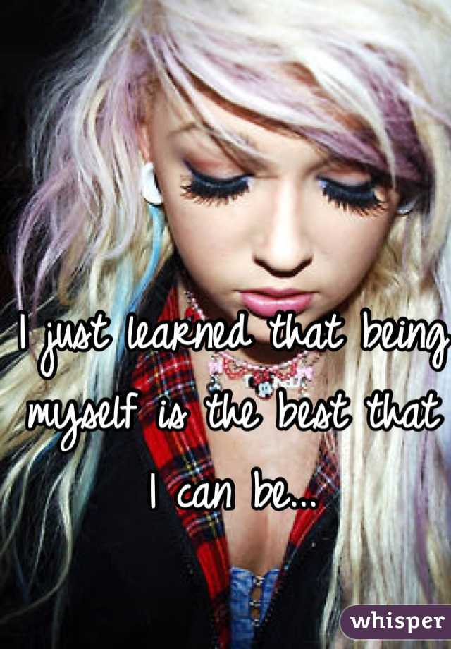 I just learned that being myself is the best that I can be...