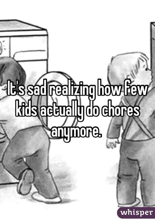 It's sad realizing how few kids actually do chores anymore.