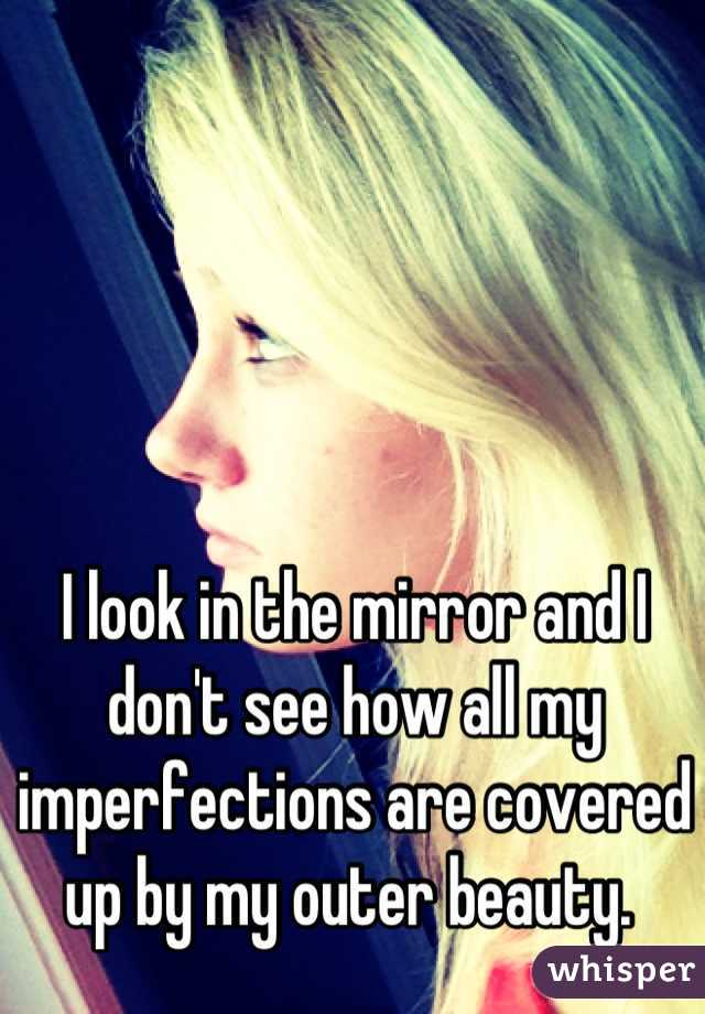 I look in the mirror and I don't see how all my imperfections are covered up by my outer beauty.