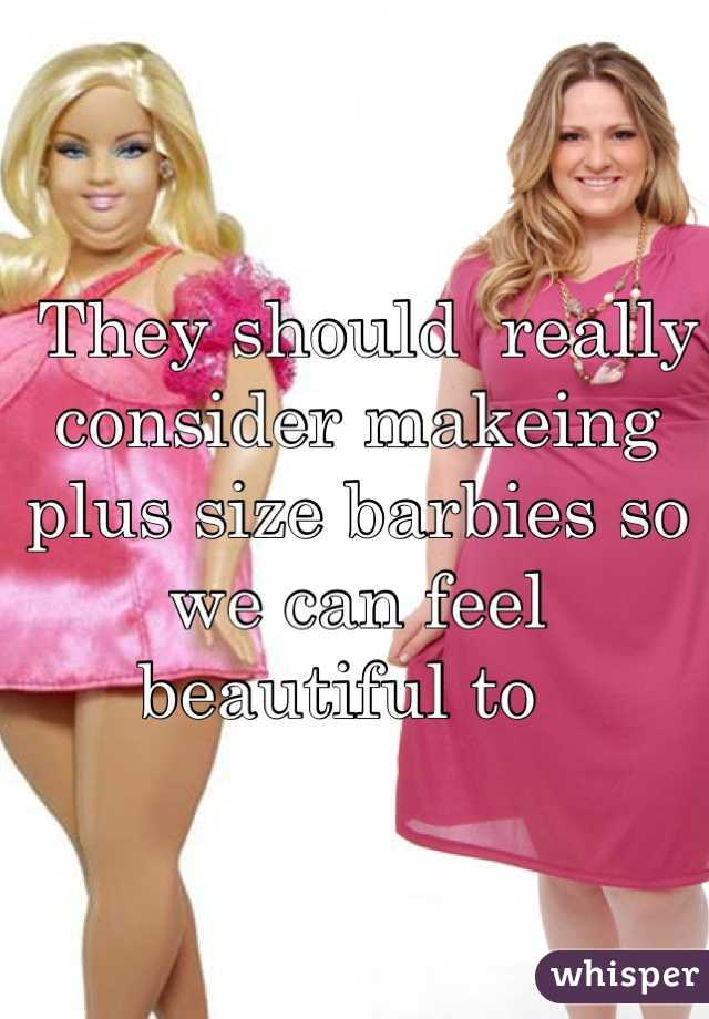 They should  really consider makeing plus size barbies so we can feel beautiful to