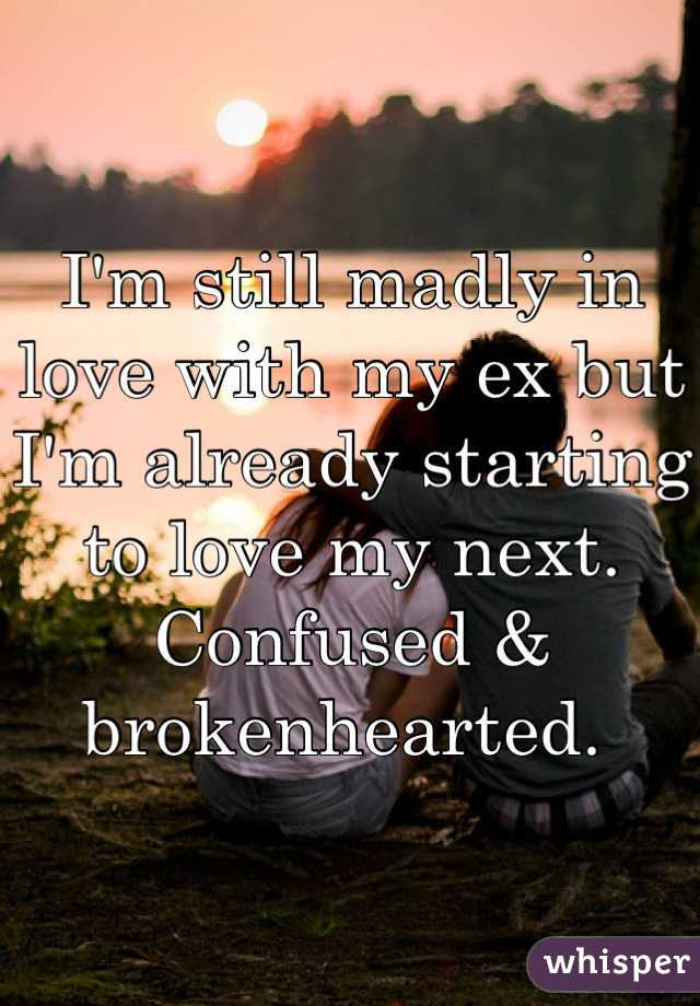 I'm still madly in love with my ex but I'm already starting to love my next. Confused & brokenhearted.