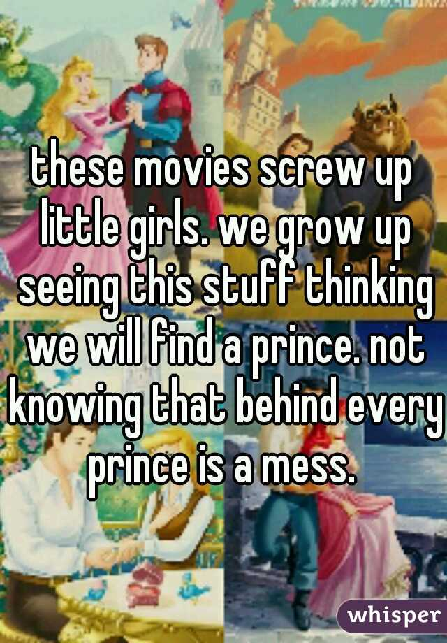 these movies screw up little girls. we grow up seeing this stuff thinking we will find a prince. not knowing that behind every prince is a mess.