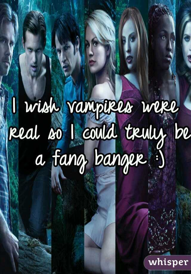 I wish vampires were real so I could truly be a fang banger :)